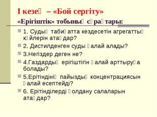 I кезең – «Бой сергіту» «Ерігіштік» тобының сұрақтары: 1. Судың табиғатта кез