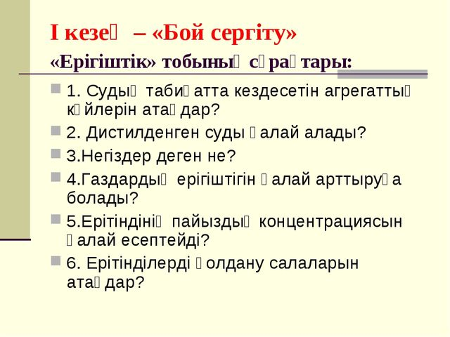 I кезең – «Бой сергіту» «Ерігіштік» тобының сұрақтары: 1. Судың табиғатта кез...