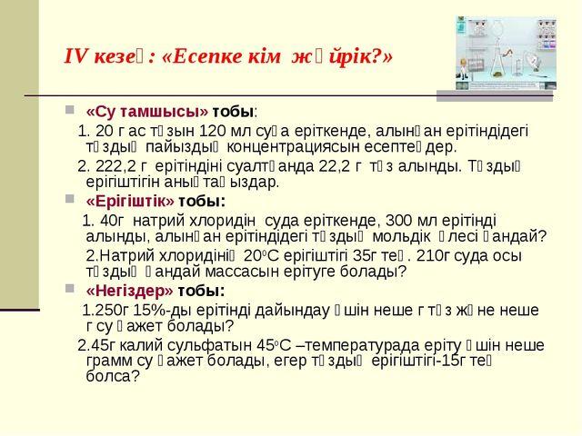 IV кезең: «Есепке кім жүйрік?» «Су тамшысы» тобы: 1. 20 г ас тұзын 120 мл суғ...