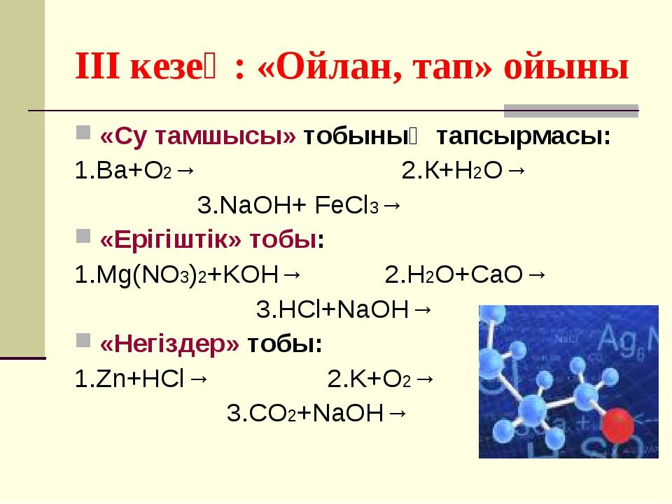 III кезең: «Ойлан, тап» ойыны «Су тамшысы» тобының тапсырмасы: 1.Ва+О2→ 2.К+H...