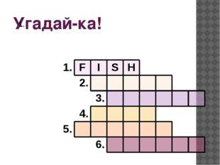 Угадай-ка! 1. 1. F I S H 2. 3. 4. 5. 6.