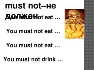 must not–не должен You must not eat … You must not eat … You must not drink …