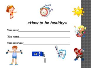 «How to be healthy» You must__________________________________ You must_____