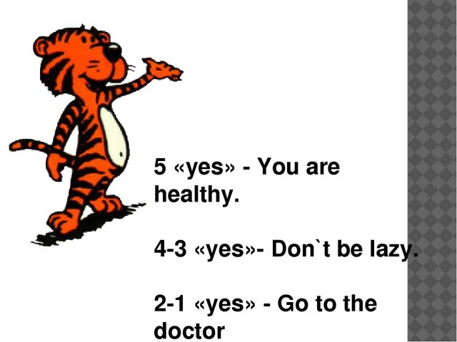 5 «yes» - You are healthy. 4-3 «yes»- Don`t be lazy. 2-1 «yes» - Go to the d...