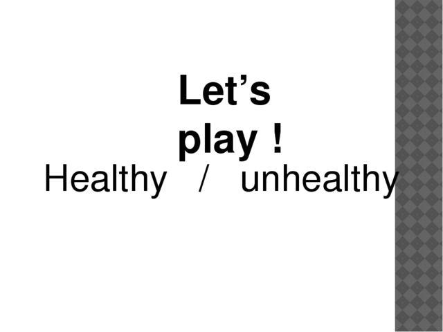 Let's play ! Healthy / unhealthy