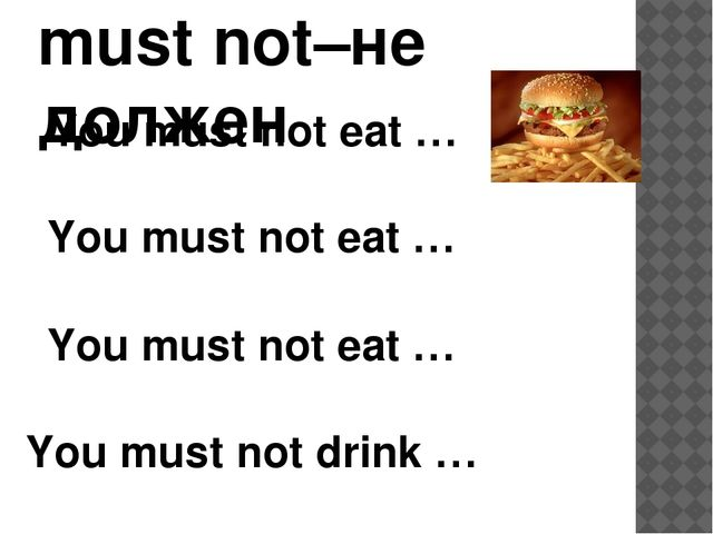 must not–не должен You must not eat … You must not eat … You must not drink …...
