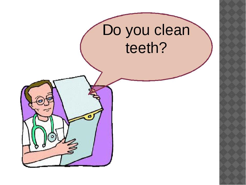 Do you clean teeth?