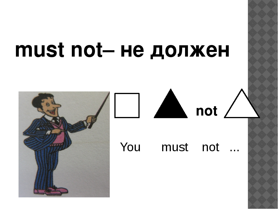 must not– не должен not You must not ...