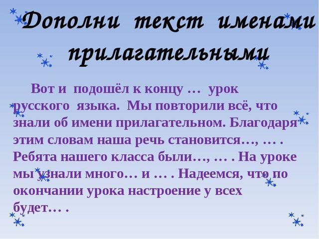 Дополни текст именами прилагательными Вот и подошёл к концу … урок русского я...