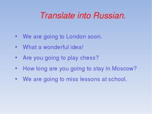 Translate into Russian. We are going to London soon. What a wonderful idea! A