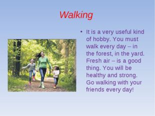 Walking It is a very useful kind of hobby. You must walk every day – in the f