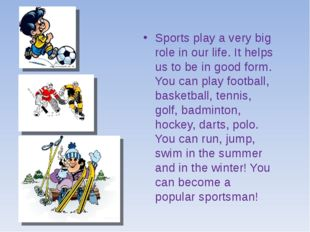 Sports play a very big role in our life. It helps us to be in good form. You