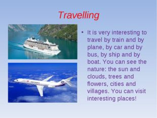Travelling It is very interesting to travel by train and by plane, by car and