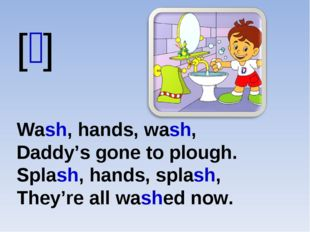 [ʃ] Wash, hands, wash, Daddy's gone to plough. Splash, hands, splash, They're
