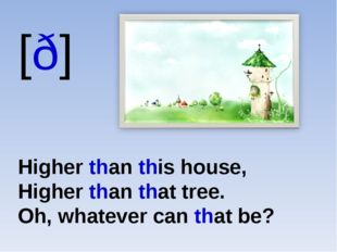 [ð] Higher than this house, Higher than that tree. Oh, whatever can that be?