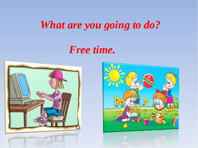 What are you going to do? Free time.