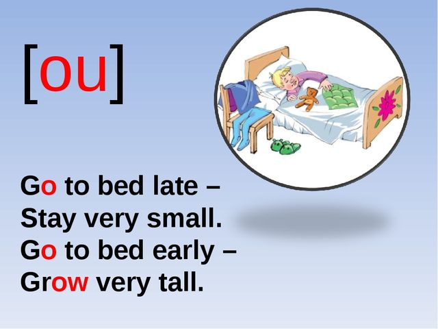 [ou] Go to bed late – Stay very small. Go to bed early – Grow very tall.