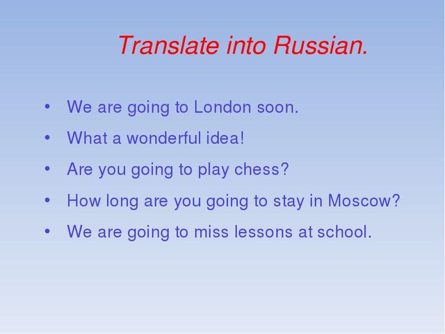 Translate into Russian. We are going to London soon. What a wonderful idea! A...