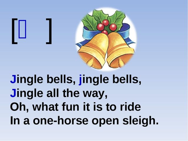 [ʤ] Jingle bells, jingle bells, Jingle all the way, Oh, what fun it is to rid...