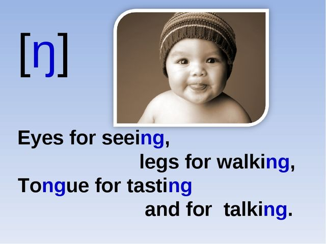 [ŋ] Eyes for seeing, legs for walking, Tongue for tasting and for talking.