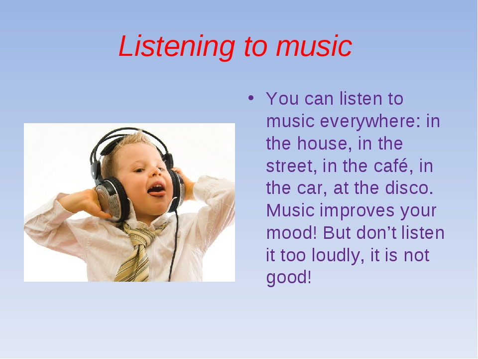 Listening to music You can listen to music everywhere: in the house, in the s...