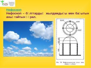 Нефоскоп Нефоскоп – бұлттардың жылдамдығы мен бағытын анықтайтын құрал.