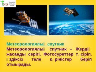 Метеорологиялық спутник Метеорологиялық спутник – Жердің жасанды серігі. Фото