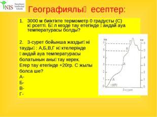 Географиялық есептер: 3000 м биіктікте термометр 0 градусты (С) көрсетті. Бұл