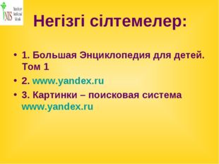 Негізгі сілтемелер: 1. Большая Энциклопедия для детей. Том 1 2. www.yandex.ru