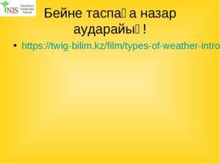 Бейне таспаға назар аударайық! https://twig-bilim.kz/film/types-of-weather-in