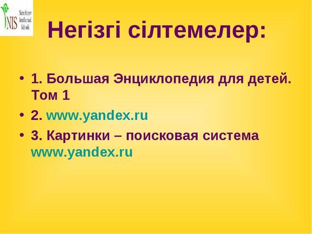 Негізгі сілтемелер: 1. Большая Энциклопедия для детей. Том 1 2. www.yandex.ru...