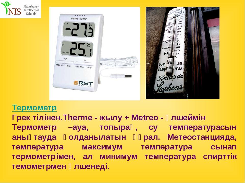 Термометр Грек тілінен.Therme - жылу + Metreo - өлшеймін Термометр –ауа, топы...