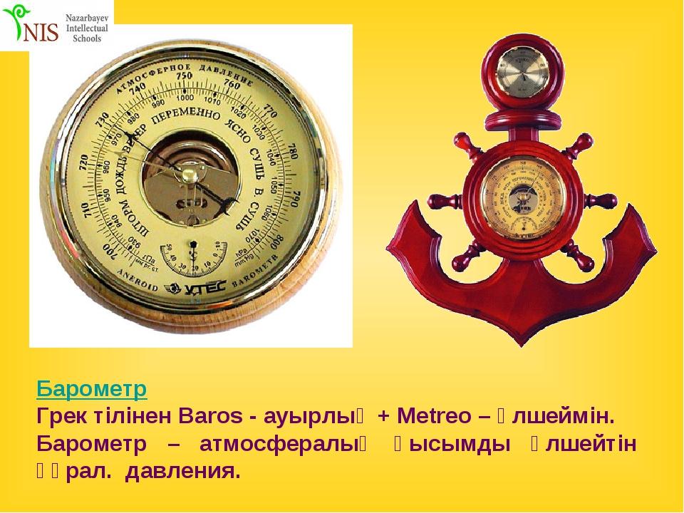 Барометр Грек тілінен Baros - ауырлық + Metreo – өлшеймін. Барометр – атмосфе...