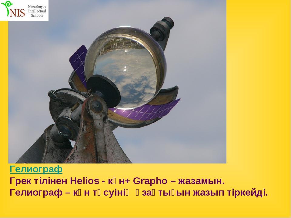 Гелиограф Грек тілінен Helios - күн+ Grapho – жазамын. Гелиограф – күн түсуін...