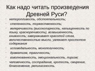 Как надо читать произведения Древней Руси? неторопливость, обстоятельность; с
