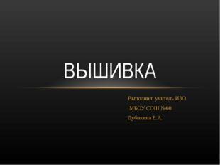 Выполнил: учитель ИЗО МБОУ СОШ №60 Дубикина Е.А. ВЫШИВКА