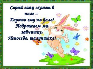 Серый заяц скачет в поле – Хорошо ему на воле! Подражаем мы зайчишке, Непосед