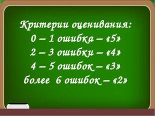 Критерии оценивания: 0 – 1 ошибка – «5» 2 – 3 ошибки – «4» 4 – 5 ошибок – «3
