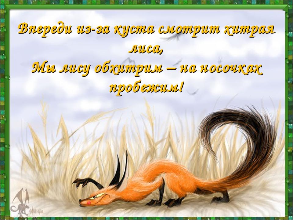 Впереди из-за куста смотрит хитрая лиса, Мы лису обхитрим – на носочках пробе...