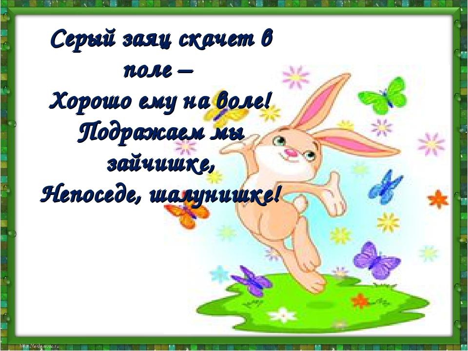 Серый заяц скачет в поле – Хорошо ему на воле! Подражаем мы зайчишке, Непосед...