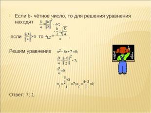 Если b- чётное число, то для решения уравнения находят если то . Решим уравне
