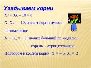 Угадываем корни Х2 + 3Х – 10 = 0 Х1·Х2 = – 10, значит корни имеют разные знак