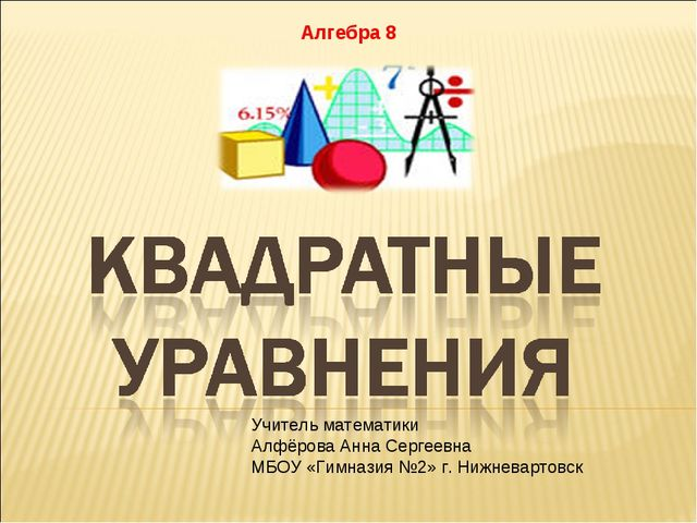 Алгебра 8 Учитель математики Алфёрова Анна Сергеевна МБОУ «Гимназия №2» г. Н...
