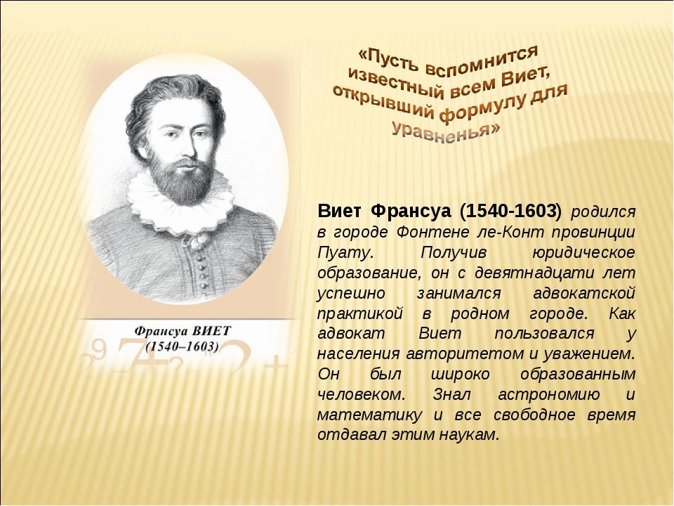 Виет Франсуа (1540-1603) родился в городе Фонтене ле-Конт провинции Пуату. По...