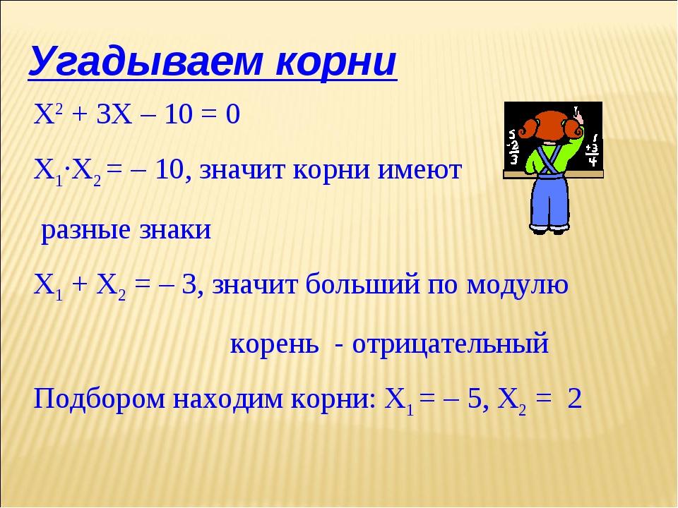 Угадываем корни Х2 + 3Х – 10 = 0 Х1·Х2 = – 10, значит корни имеют разные знак...