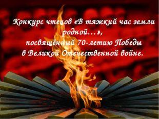 Конкурс чтецов «В тяжкий час земли родной…», посвящённый 70-летию Победы в Ве