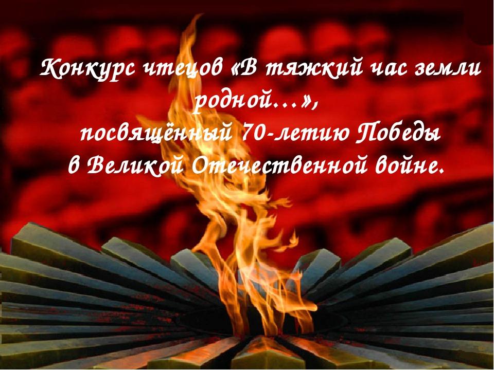 Конкурс чтецов «В тяжкий час земли родной…», посвящённый 70-летию Победы в Ве...