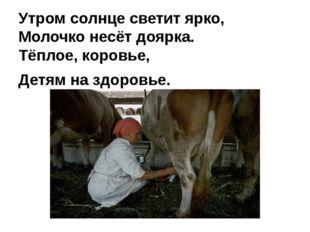 Утром солнце светит ярко, Молочко несёт доярка. Тёплое, коровье, Детям на здо