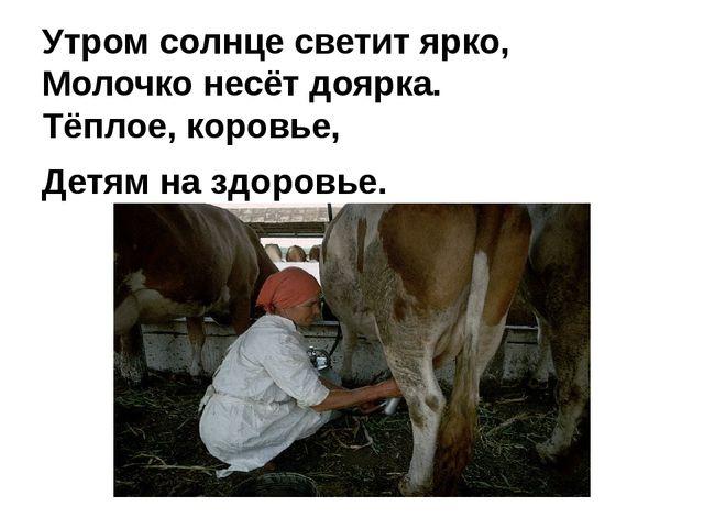 Утром солнце светит ярко, Молочко несёт доярка. Тёплое, коровье, Детям на здо...