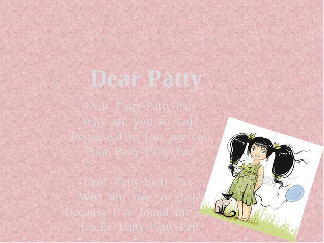 Dear Patty Dear Patty-Patty-Pat, Why are you so sad? Because I've lost my ca...